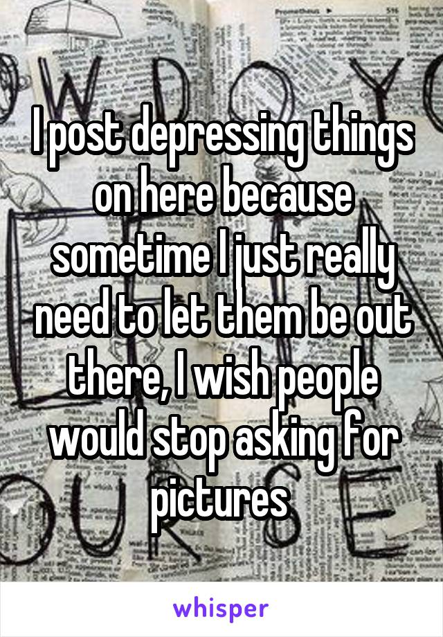 I post depressing things on here because sometime I just really need to let them be out there, I wish people would stop asking for pictures