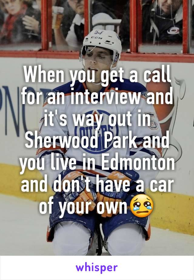 When you get a call for an interview and it's way out in Sherwood Park and you live in Edmonton and don't have a car of your own😢