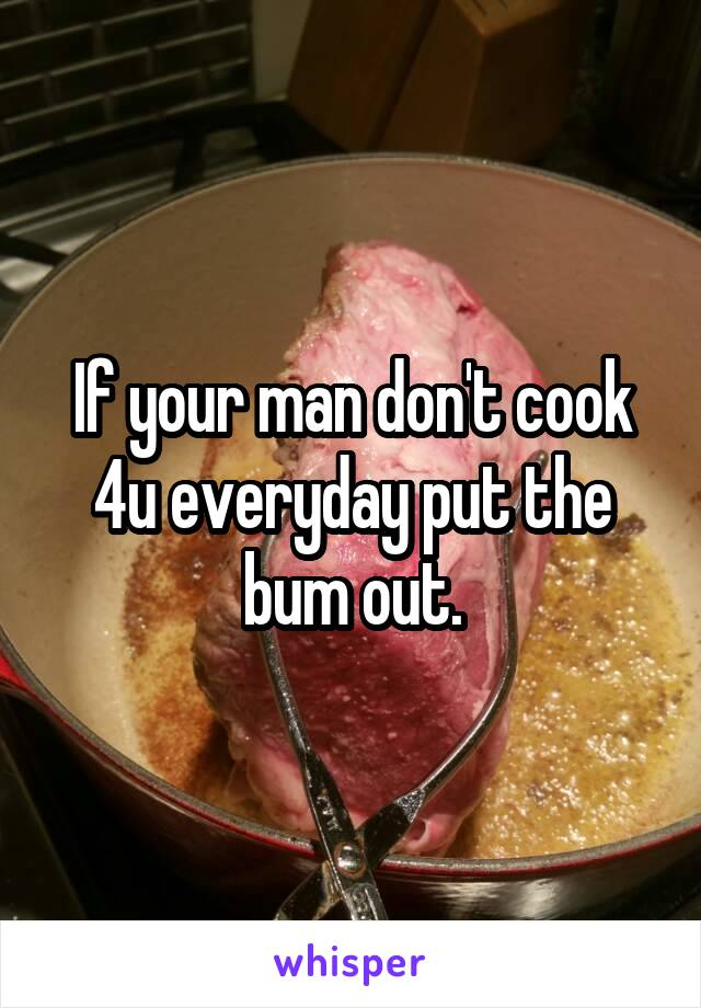 If your man don't cook 4u everyday put the bum out.