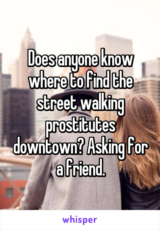 Does anyone know where to find the street walking prostitutes downtown? Asking for a friend.
