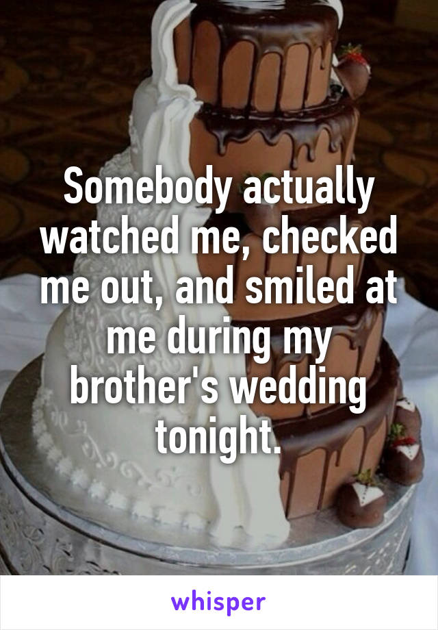 Somebody actually watched me, checked me out, and smiled at me during my brother's wedding tonight.