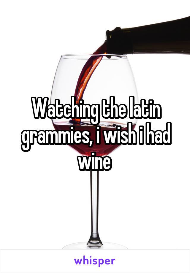 Watching the latin grammies, i wish i had wine