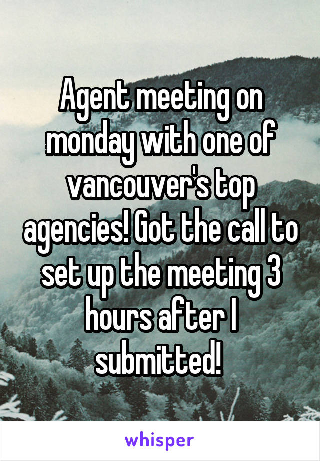 Agent meeting on monday with one of vancouver's top agencies! Got the call to set up the meeting 3 hours after I submitted!