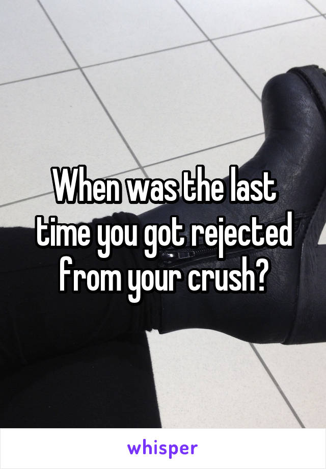 When was the last time you got rejected from your crush?