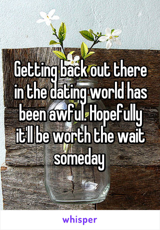 Getting back out there in the dating world has been awful. Hopefully it'll be worth the wait someday
