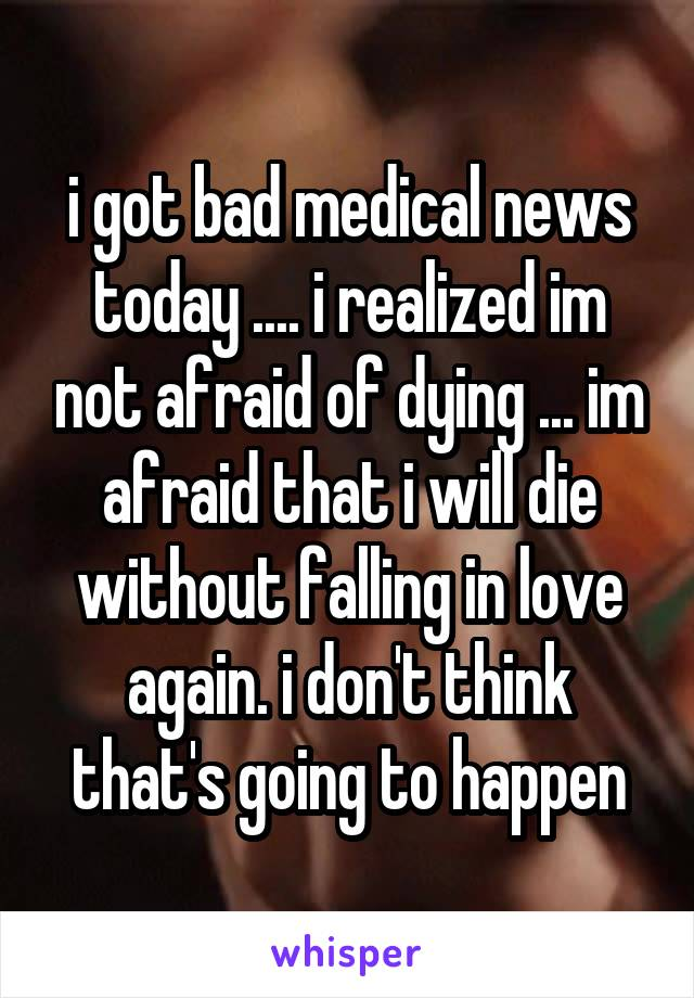 i got bad medical news today .... i realized im not afraid of dying ... im afraid that i will die without falling in love again. i don't think that's going to happen