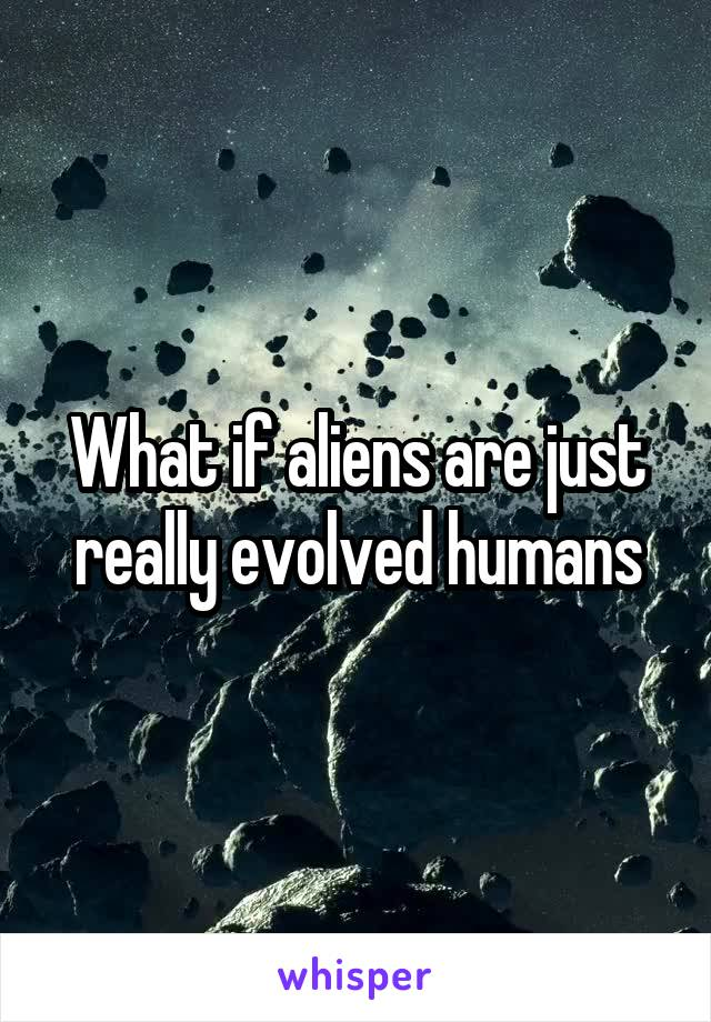 What if aliens are just really evolved humans