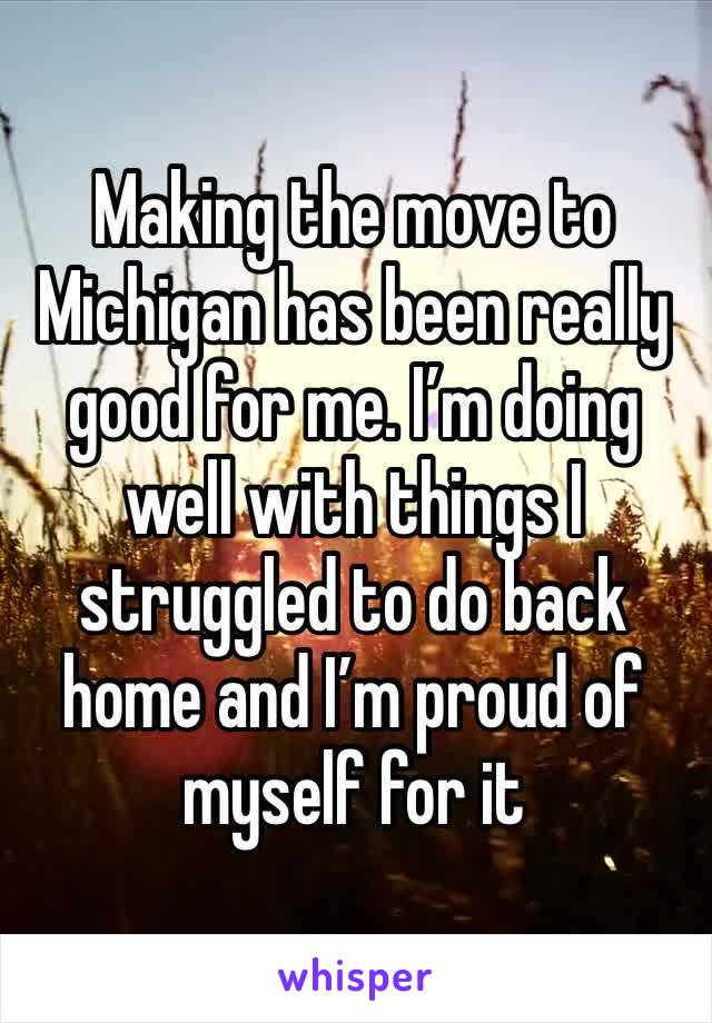 Making the move to Michigan has been really good for me. I'm doing well with things I struggled to do back home and I'm proud of myself for it