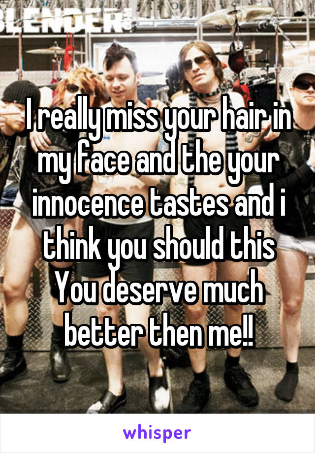 I really miss your hair in my face and the your innocence tastes and i think you should this You deserve much better then me!!