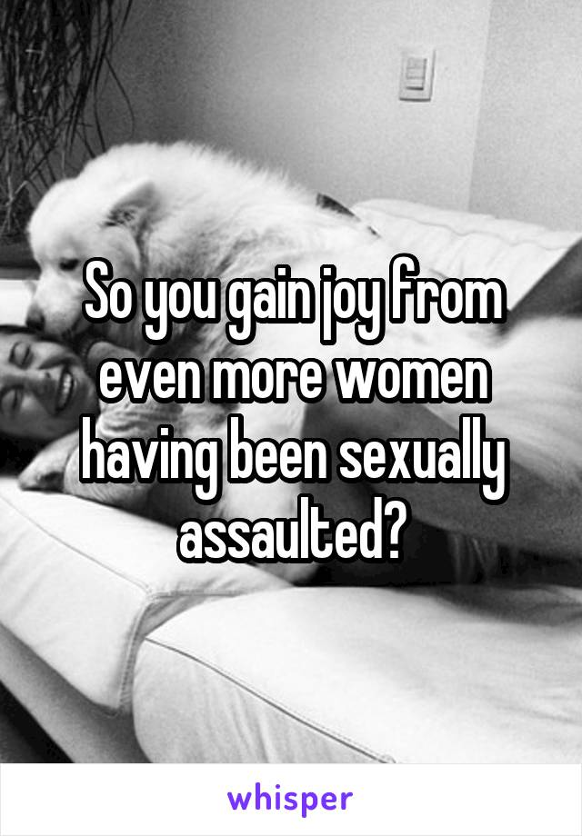 So you gain joy from even more women having been sexually assaulted?