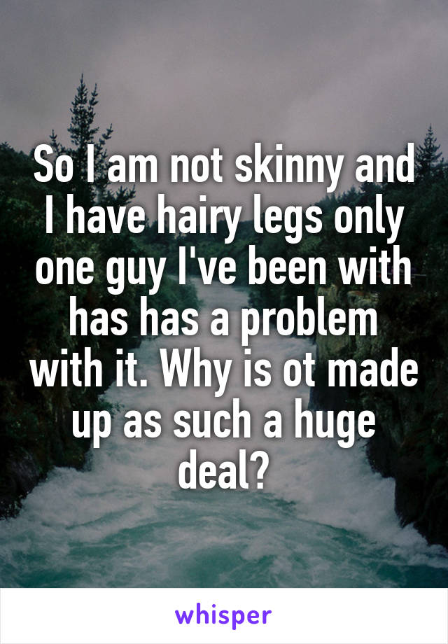 So I am not skinny and I have hairy legs only one guy I've been with has has a problem with it. Why is ot made up as such a huge deal?