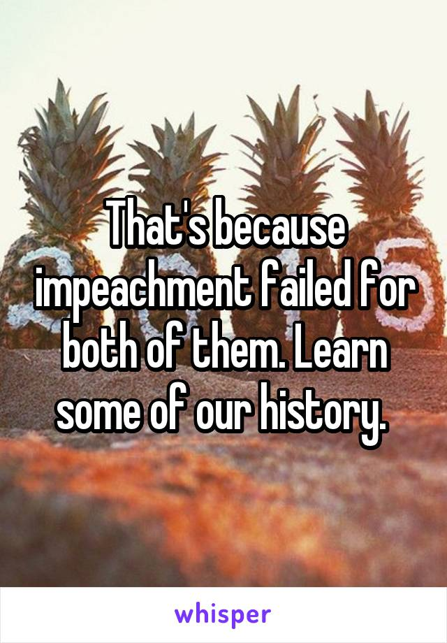 That's because impeachment failed for both of them. Learn some of our history.