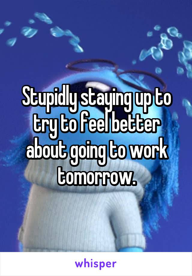 Stupidly staying up to try to feel better about going to work tomorrow.