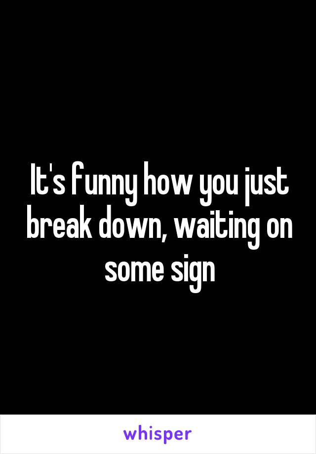It's funny how you just break down, waiting on some sign