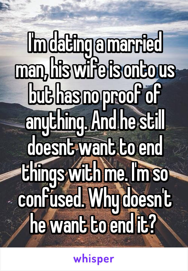 I'm dating a married man, his wife is onto us but has no proof of anything. And he still doesnt want to end things with me. I'm so confused. Why doesn't he want to end it?