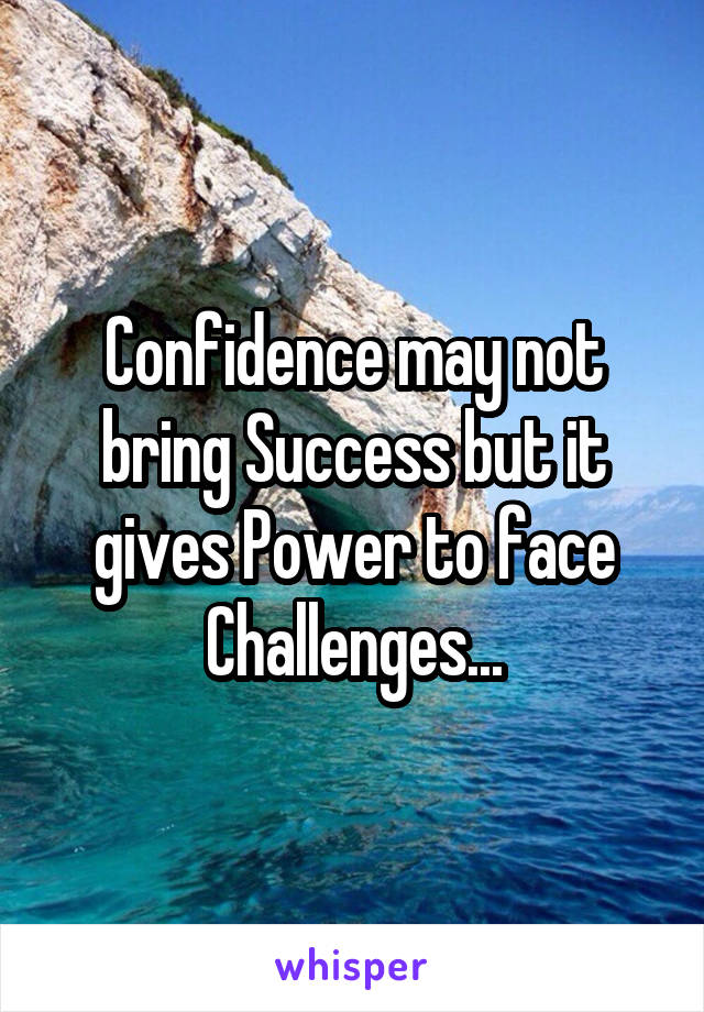 Confidence may not bring Success but it gives Power to face Challenges...