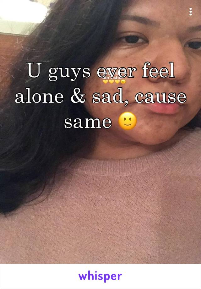 U guys ever feel alone & sad, cause same 🙂