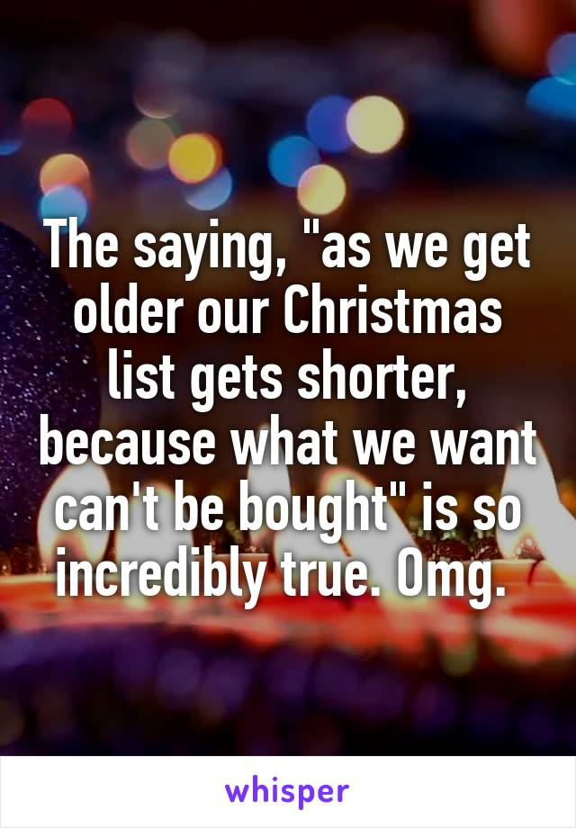 "The saying, ""as we get older our Christmas list gets shorter, because what we want can't be bought"" is so incredibly true. Omg."