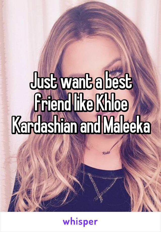 Just want a best friend like Khloe Kardashian and Maleeka