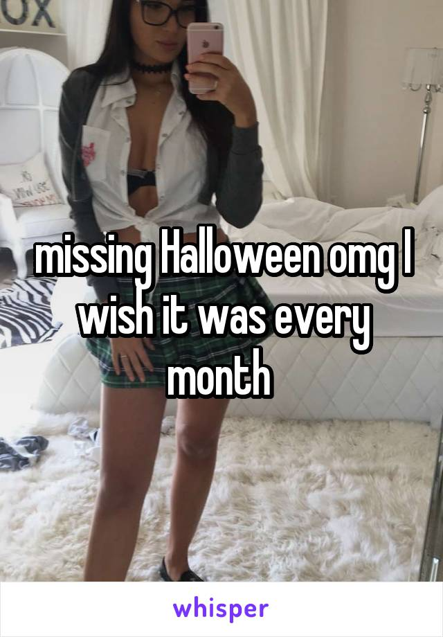 missing Halloween omg I wish it was every month