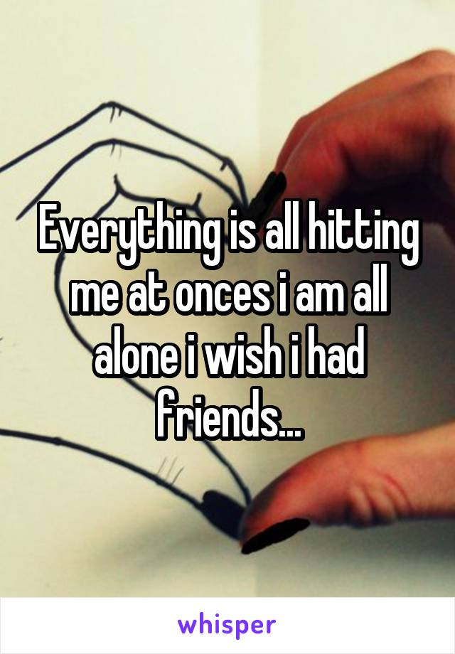 Everything is all hitting me at onces i am all alone i wish i had friends...
