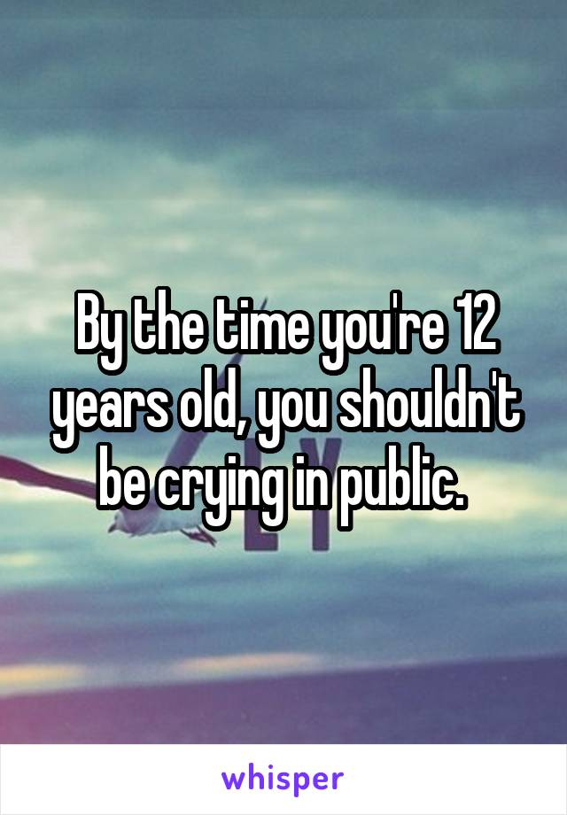 By the time you're 12 years old, you shouldn't be crying in public.