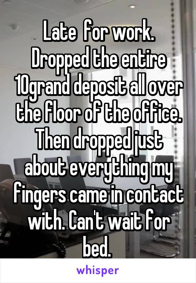 Late  for work. Dropped the entire 10grand deposit all over the floor of the office. Then dropped just about everything my fingers came in contact with. Can't wait for bed.