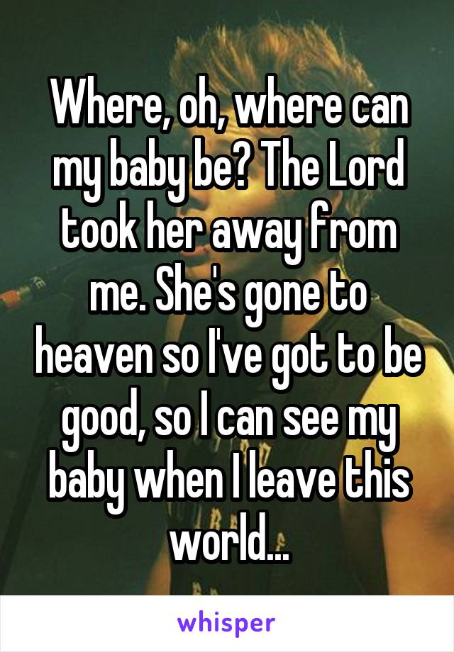 Where, oh, where can my baby be? The Lord took her away from me. She's gone to heaven so I've got to be good, so I can see my baby when I leave this world...