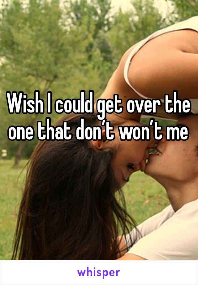 Wish I could get over the one that don't won't me