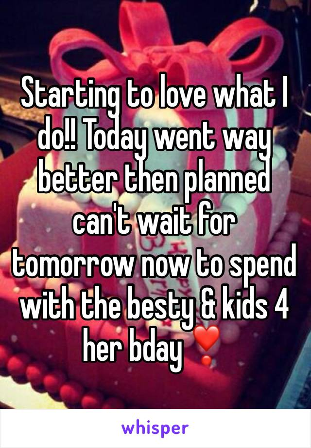 Starting to love what I do!! Today went way better then planned can't wait for tomorrow now to spend with the besty & kids 4 her bday❣️