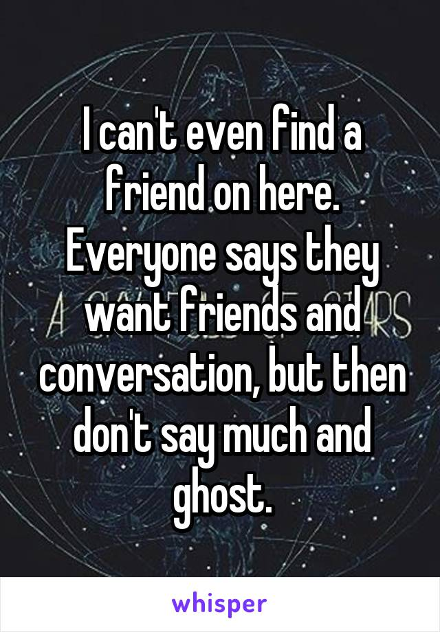 I can't even find a friend on here. Everyone says they want friends and conversation, but then don't say much and ghost.