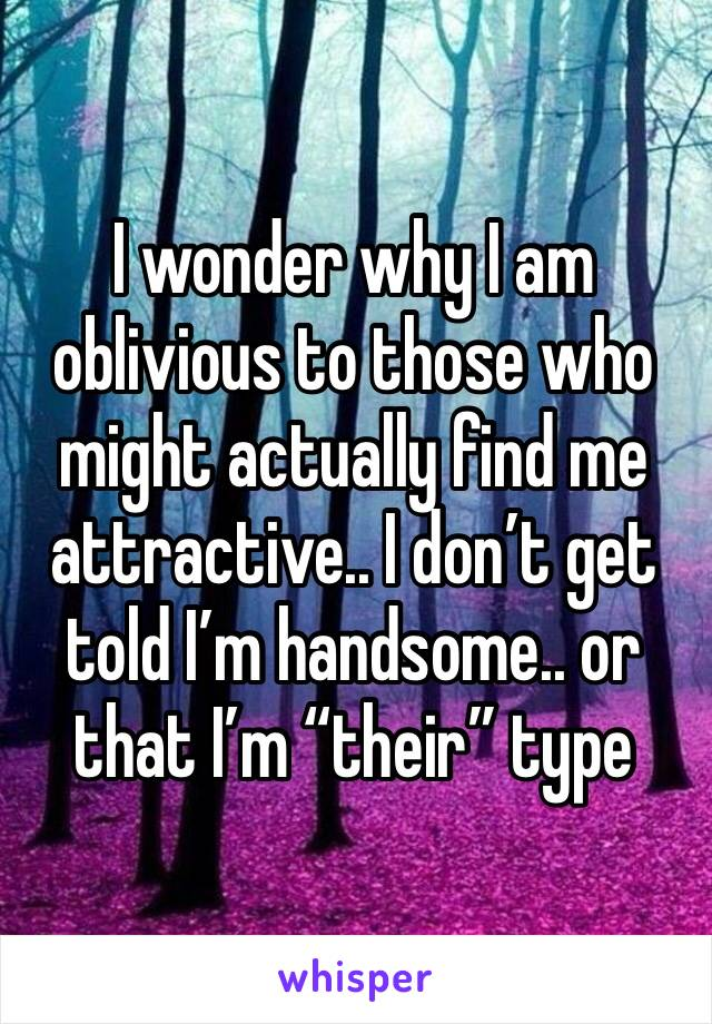 "I wonder why I am oblivious to those who might actually find me attractive.. I don't get told I'm handsome.. or that I'm ""their"" type"