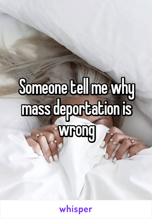 Someone tell me why mass deportation is wrong