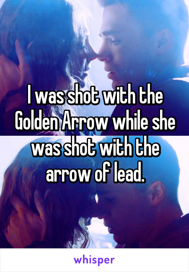 I was shot with the Golden Arrow while she was shot with the arrow of lead.