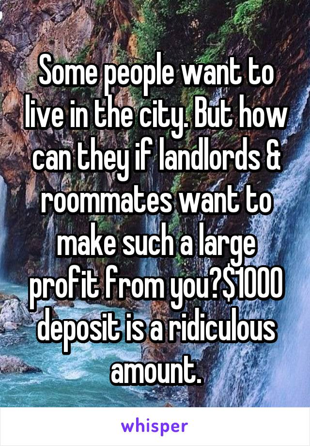 Some people want to live in the city. But how can they if landlords & roommates want to make such a large profit from you?$1000 deposit is a ridiculous amount.