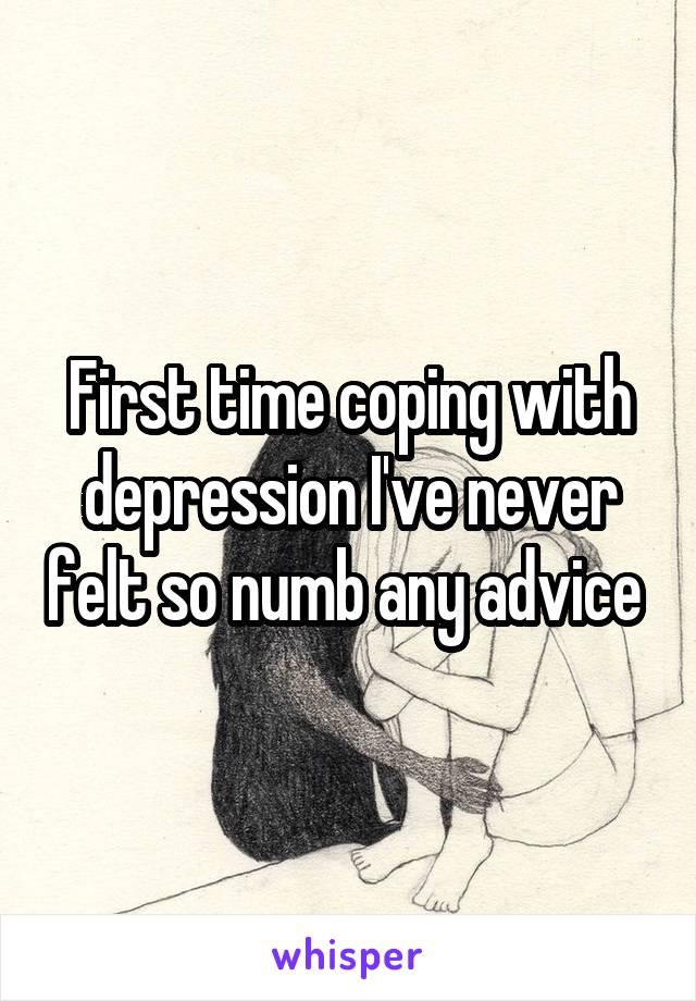 First time coping with depression I've never felt so numb any advice