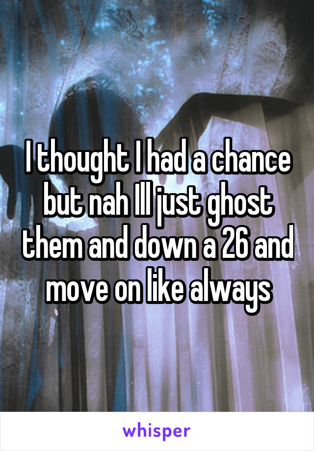 I thought I had a chance but nah Ill just ghost them and down a 26 and move on like always