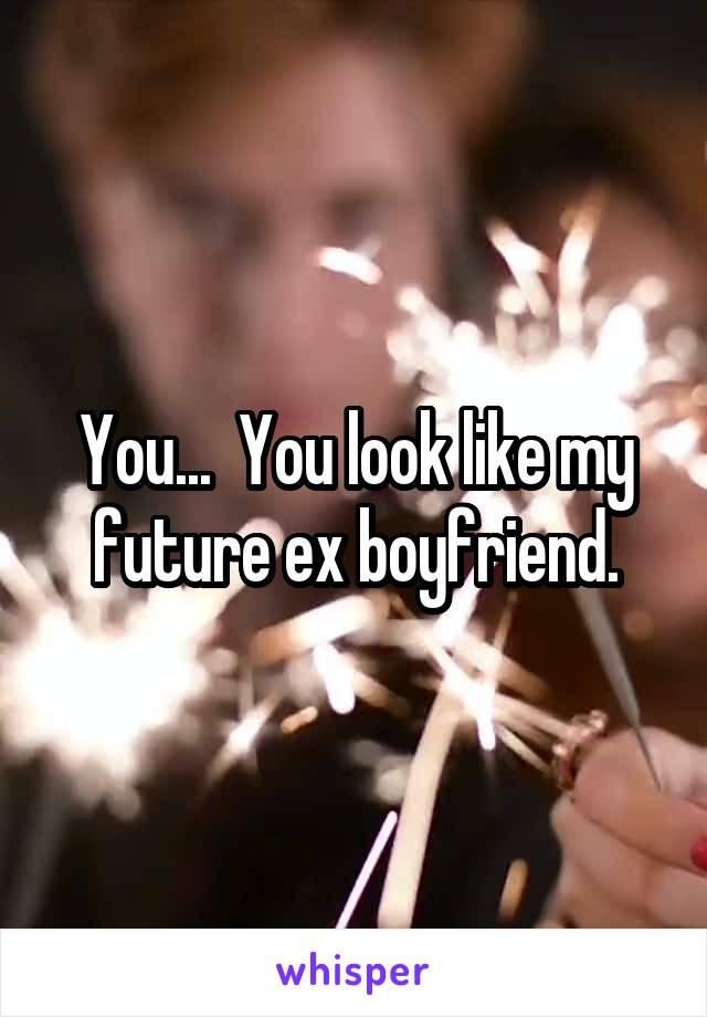 You...  You look like my future ex boyfriend.