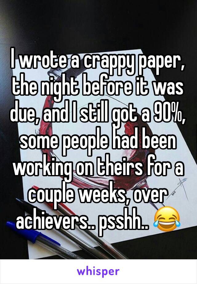I wrote a crappy paper, the night before it was due, and I still got a 90%, some people had been working on theirs for a couple weeks, over achievers.. psshh.. 😂