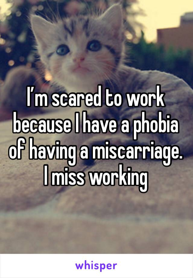 I'm scared to work because I have a phobia of having a miscarriage. I miss working