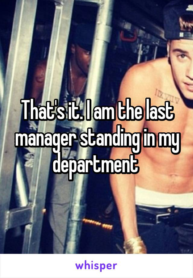 That's it. I am the last manager standing in my department