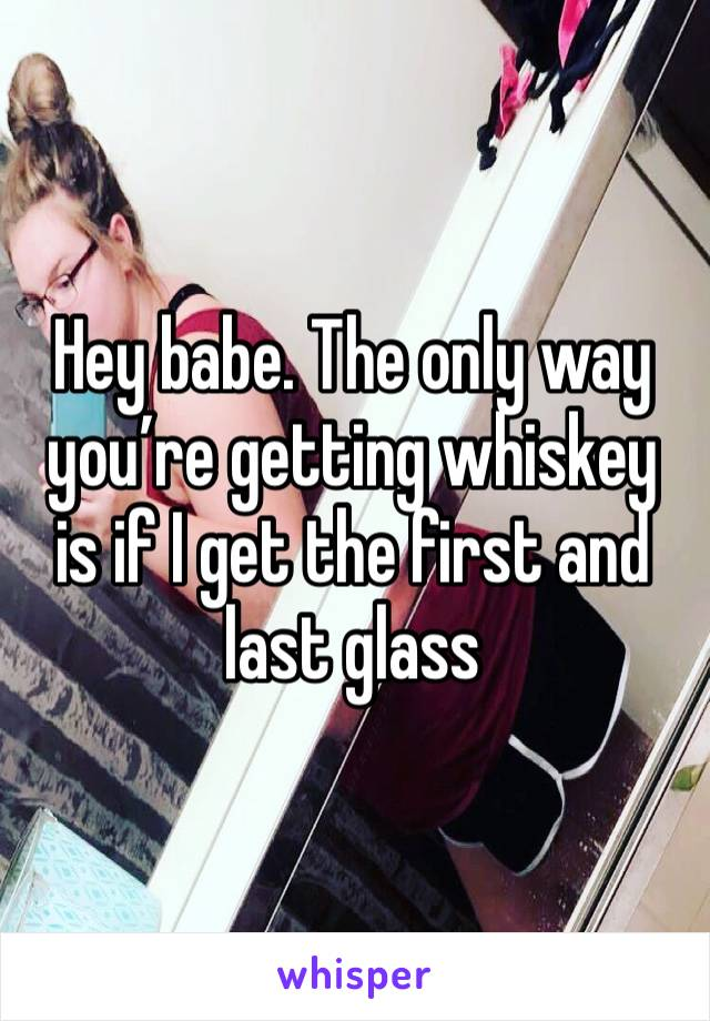Hey babe. The only way you're getting whiskey is if I get the first and last glass