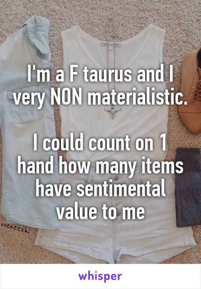 I'm a F taurus and I very NON materialistic.  I could count on 1 hand how many items have sentimental value to me