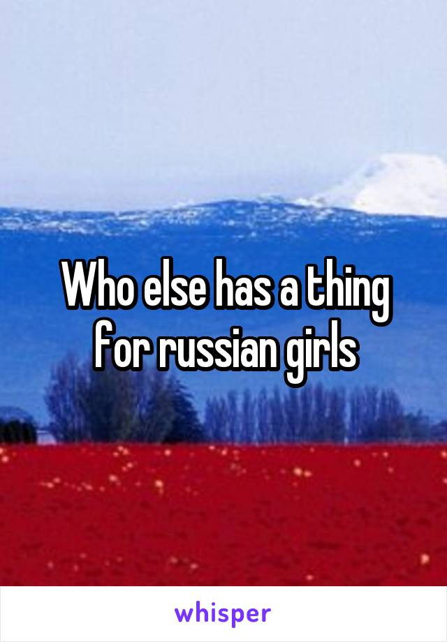 Who else has a thing for russian girls