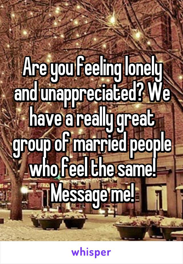 Are you feeling lonely and unappreciated? We have a really great group of married people who feel the same! Message me!
