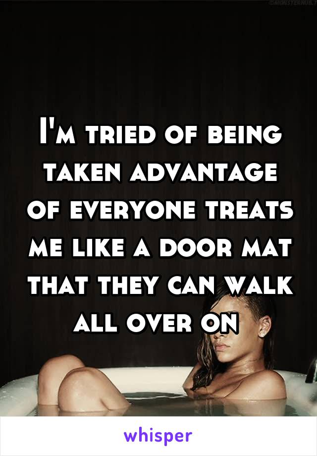 I'm tried of being taken advantage of everyone treats me like a door mat that they can walk all over on