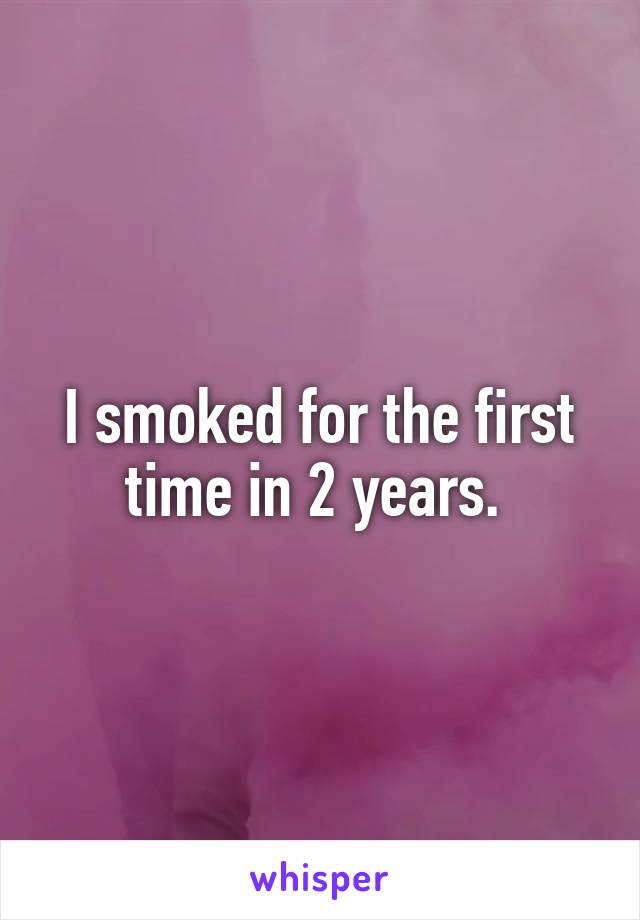 I smoked for the first time in 2 years.