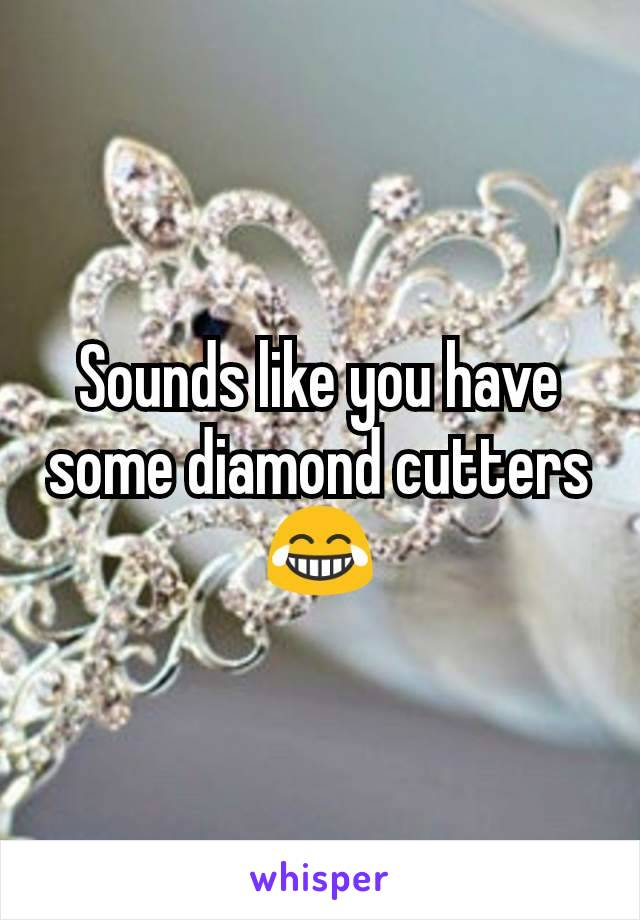 Sounds like you have some diamond cutters 😂