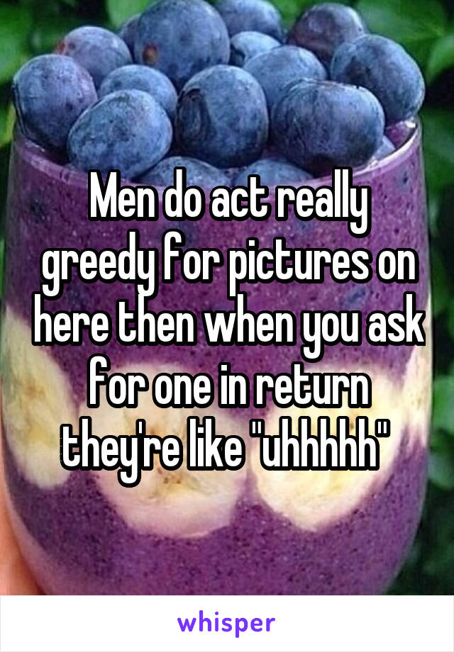 """Men do act really greedy for pictures on here then when you ask for one in return they're like """"uhhhhh"""""""