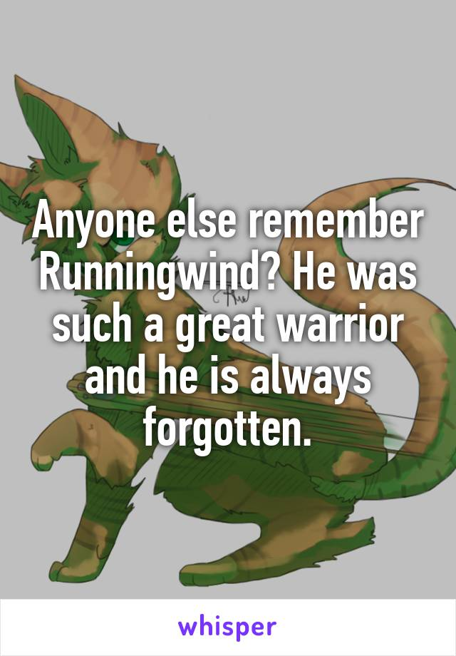 Anyone else remember Runningwind? He was such a great warrior and he is always forgotten.